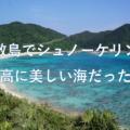 渡嘉敷島でシュノーケリング!最高に美しい海だった!【2017年5月 沖縄旅行記1】